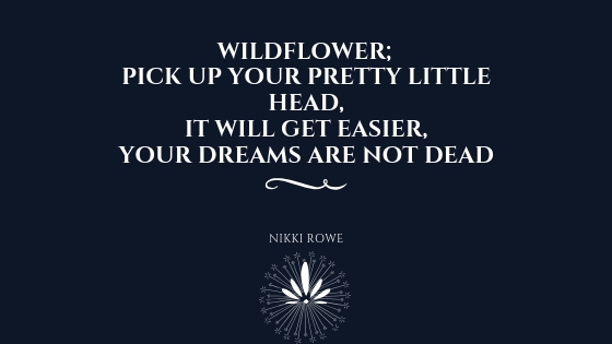 """""""Wildflower; pick up your pretty little head, It will get easier, your dreams are not dead."""""""